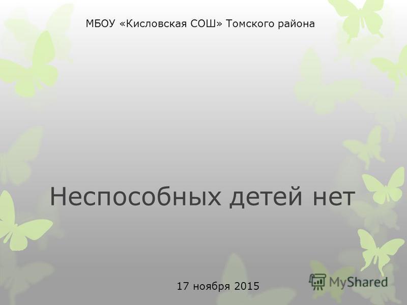 Неспособных детей нет МБОУ «Кисловская СОШ» Томского района 17 ноября 2015