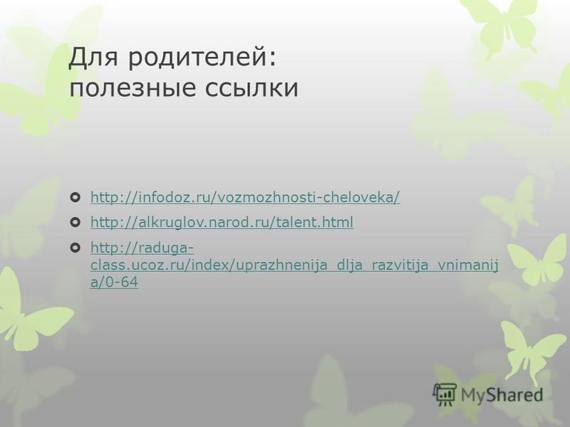 Для родителей: полезные ссылки http://infodoz.ru/vozmozhnosti-cheloveka/ http://alkruglov.narod.ru/talent.html http://raduga- class.ucoz.ru/index/uprazhnenija_dlja_razvitija_vnimanij a/0-64 http://raduga- class.ucoz.ru/index/uprazhnenija_dlja_razviti