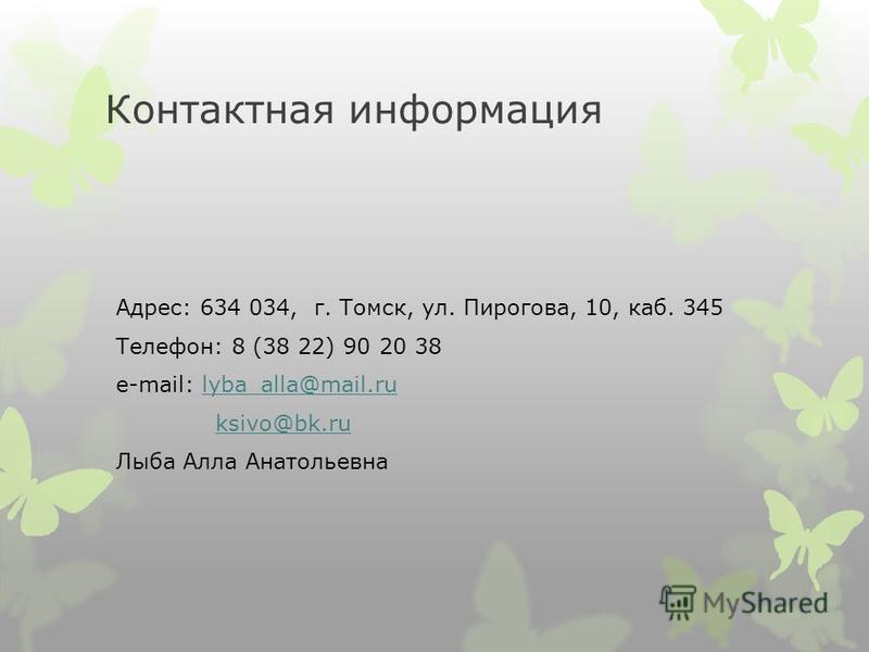 Контактная информация Адрес: 634 034, г. Томск, ул. Пирогова, 10, каб. 345 Телефон: 8 (38 22) 90 20 38 e-mail: lyba_alla@mail.rulyba_alla@mail.ru ksivo@bk.ru Лыба Алла Анатольевна
