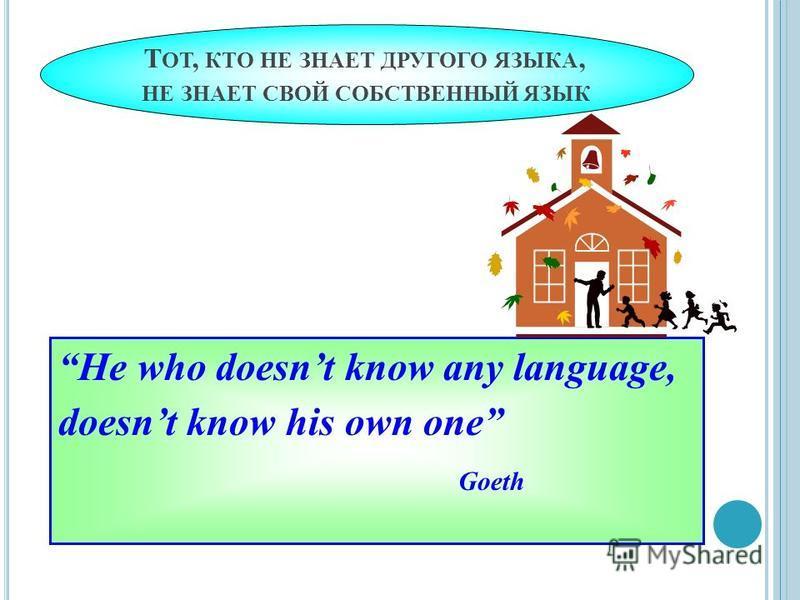 Т ОТ, КТО НЕ ЗНАЕТ ДРУГОГО ЯЗЫКА, НЕ ЗНАЕТ СВОЙ СОБСТВЕННЫЙ ЯЗЫК He who doesnt know any language, doesnt know his own one Goeth