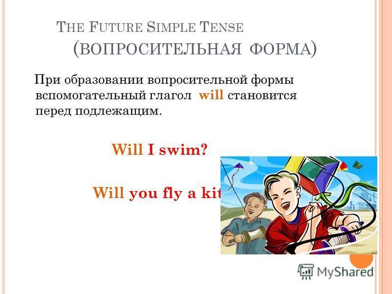 T HE F UTURE S IMPLE T ENSE ( ВОПРОСИТЕЛЬНАЯ ФОРМА ) При образовании вопросительной формы вспомогательный глагол will становится перед подлежащим. Will I swim? Will you fly a kite?