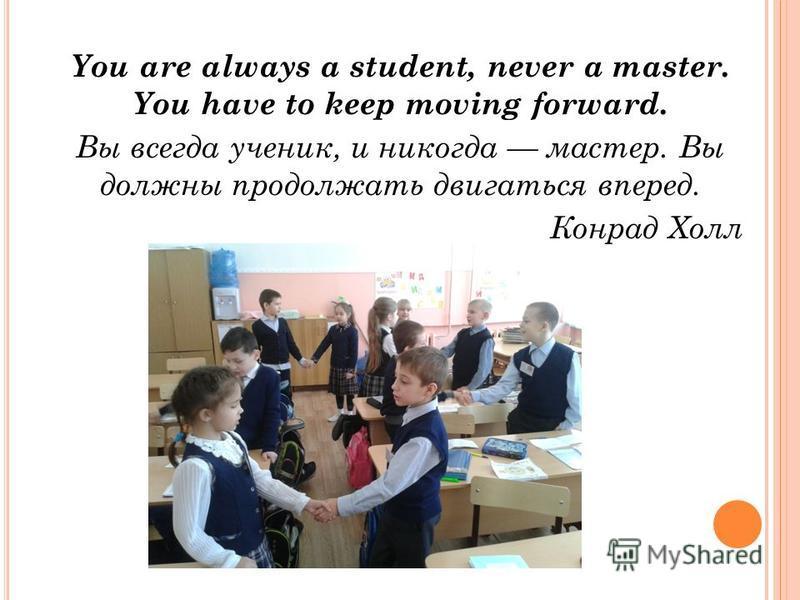 You are always a student, never a master. You have to keep moving forward. Вы всегда ученик, и никогда мастер. Вы должны продолжать двигаться вперед. Конрад Холл
