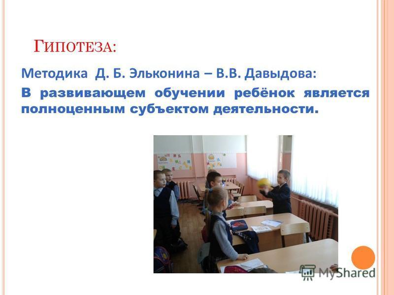 Г ИПОТЕЗА : Методика Д. Б. Эльконина – В.В. Давыдова: В развивающем обучении ребёнок является полноценным субъектом деятельности.