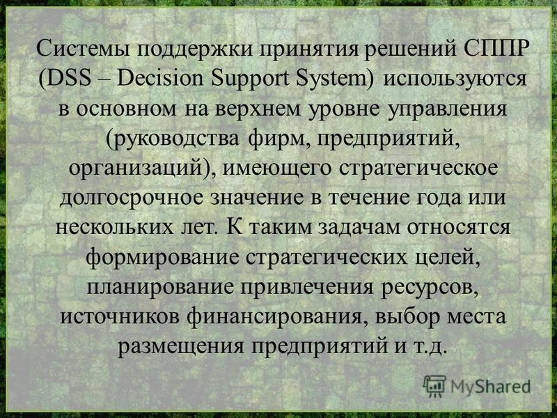Системы поддержки принятия решений СППР (DSS – Decision Support System) используются в основном на верхнем уровне управления (руководства фирм, предприятий, организаций), имеющего стратегическое долгосрочное значение в течение года или нескольких лет