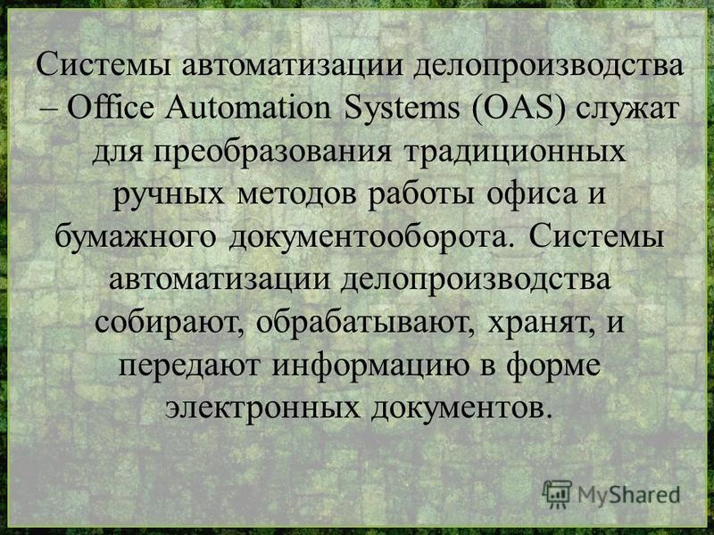 Системы автоматизации делопроизводства – Office Automation Systems (OAS) служат для преобразования традиционных ручных методов работы офиса и бумажного документооборота. Системы автоматизации делопроизводства собирают, обрабатывают, хранят, и передаю