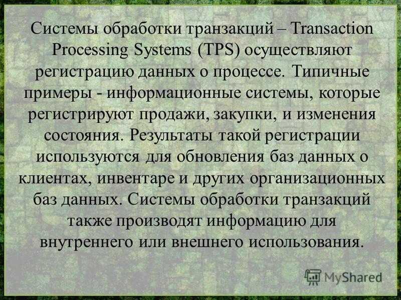 Системы обработки транзакций – Transaction Processing Systems (TPS) осуществляют регистрацию данных о процессе. Типичные примеры - информационные системы, которые регистрируют продажи, закупки, и изменения состояния. Результаты такой регистрации испо