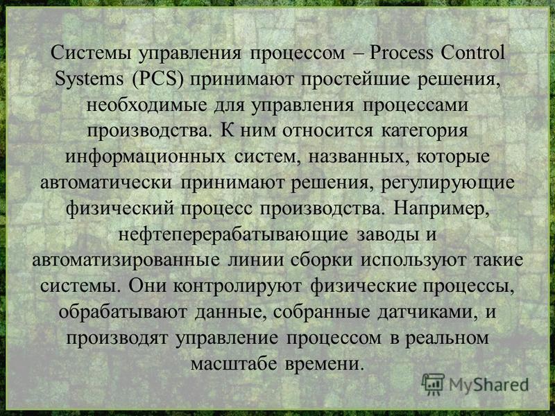 Системы управления процессом – Process Control Systems (PCS) принимают простейшие решения, необходимые для управления процессами производства. К ним относится категория информационных систем, названных, которые автоматически принимают решения, регули