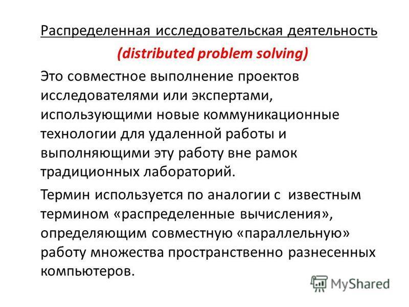 Распределенная исследовательская деятельность (distributed problem solving) Это совместное выполнение проектов исследователями или экспертами, использующими новые коммуникационные технологии для удаленной работы и выполняющими эту работу вне рамок тр