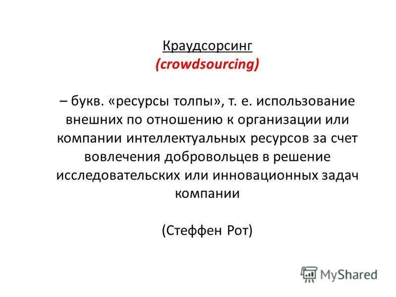 Краудсорсинг (crowdsourcing) – букв. «ресурсы толпы», т. е. использование внешних по отношению к организации или компании интеллектуальных ресурсов за счет вовлечения добровольцев в решение исследовательских или инновационных задач компании (Стеффен