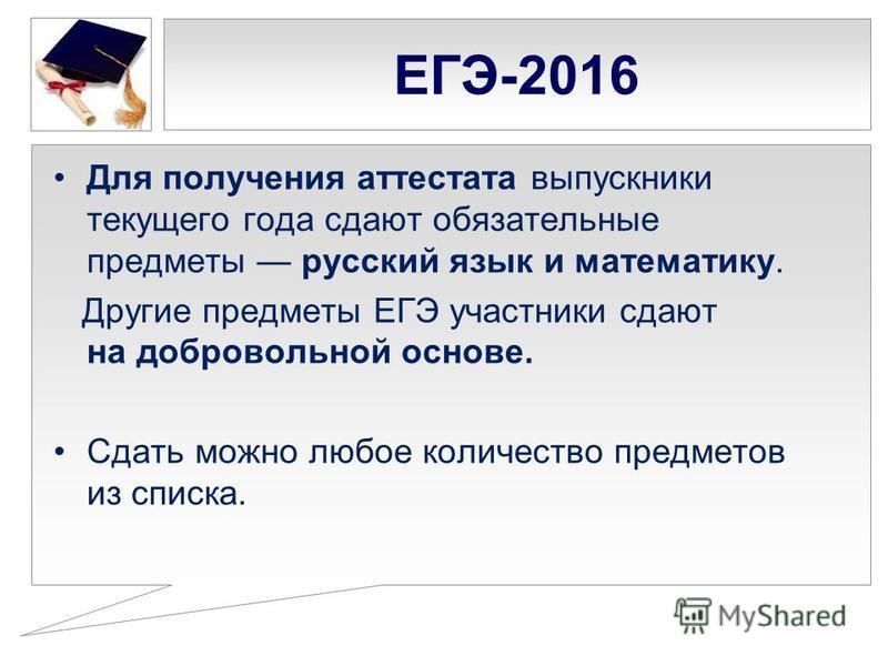 ЕГЭ-2016 Для получения аттестата выпускники текущего года сдают обязательные предметы русский язык и математику. Другие предметы ЕГЭ участники сдают на добровольной основе. Сдать можно любое количество предметов из списка.