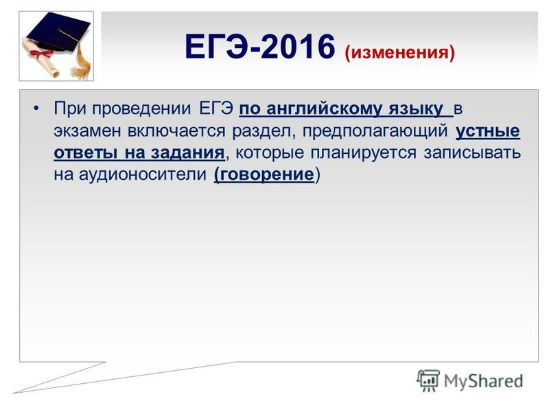 ЕГЭ-2016 (изменения) При проведении ЕГЭ по английскому языку в экзамен включается раздел, предполагающий устные ответы на задания, которые планируется записывать на аудионосители (говорение)