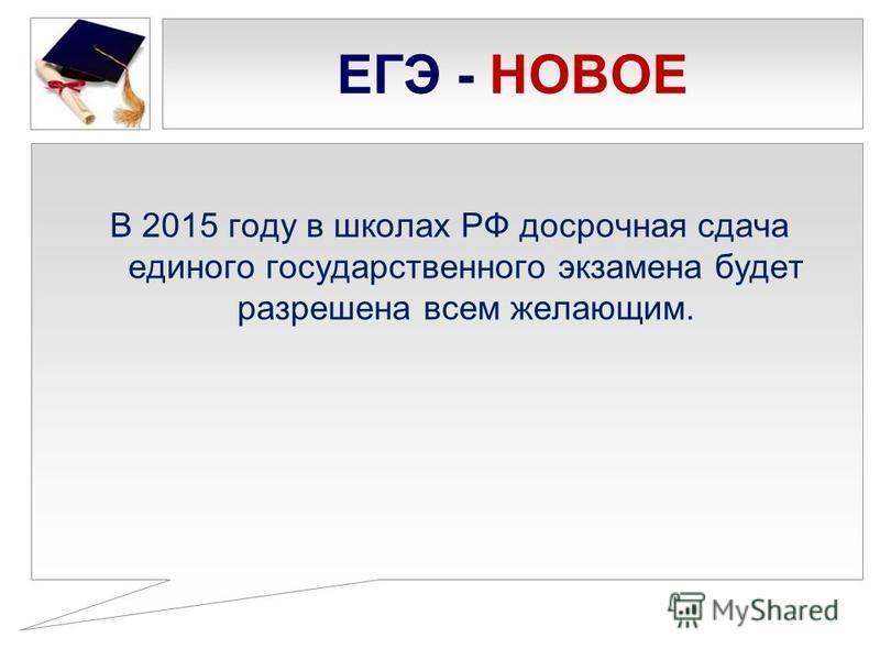 ЕГЭ - НОВОЕ В 2015 году в школах РФ досрочная сдача единого государственного экзамена будет разрешена всем желающим.