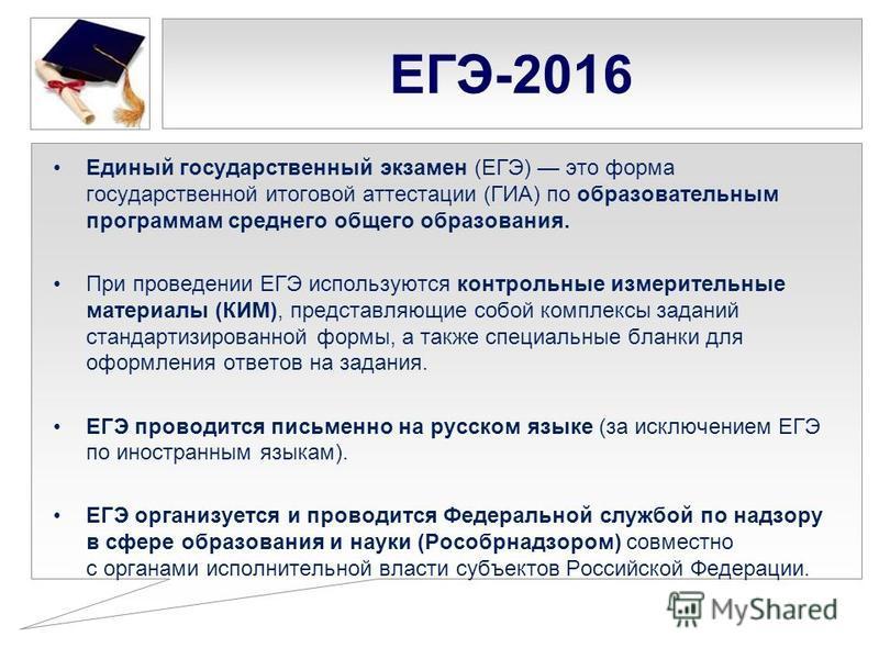 ЕГЭ-2016 Единый государственный экзамен (ЕГЭ) это форма государственной итоговой аттестации (ГИА) по образовательным программам среднего общего образованияя. При проведении ЕГЭ используются контрольные измерительные материалы (КИМ), представляющие со