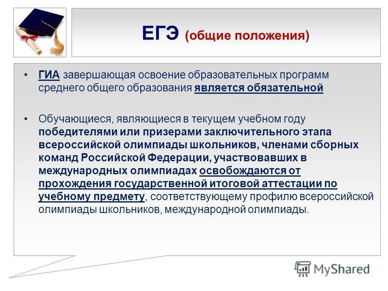 ЕГЭ (общие положения) ГИА завершающая освоение образовательных программ среднего общего образованияя является обязательной Обучающиеся, являющиеся в текущем учебном году победителями или призерами заключительного этапа всероссийской олимпиады школьни