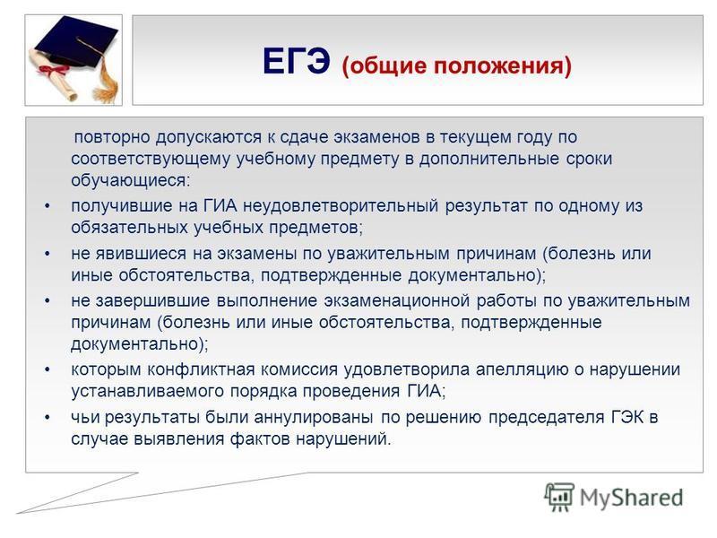 ЕГЭ (общие положения) повторно допускаются к сдаче экзаменов в текущем году по соответствующему учебному предмету в дополнительные сроки обучающиеся: получившие на ГИА неудовлетворительный результат по одному из обязательных учебных предметов; не яви
