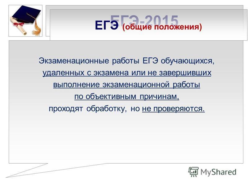 ЕГЭ-2015 Экзаменационные работы ЕГЭ обучающихся, удаленных с экзамена или не завершивших выполнение экзаменационной работы по объективным причинам, проходят обработку, но не проверяются. ЕГЭ (общие положения)