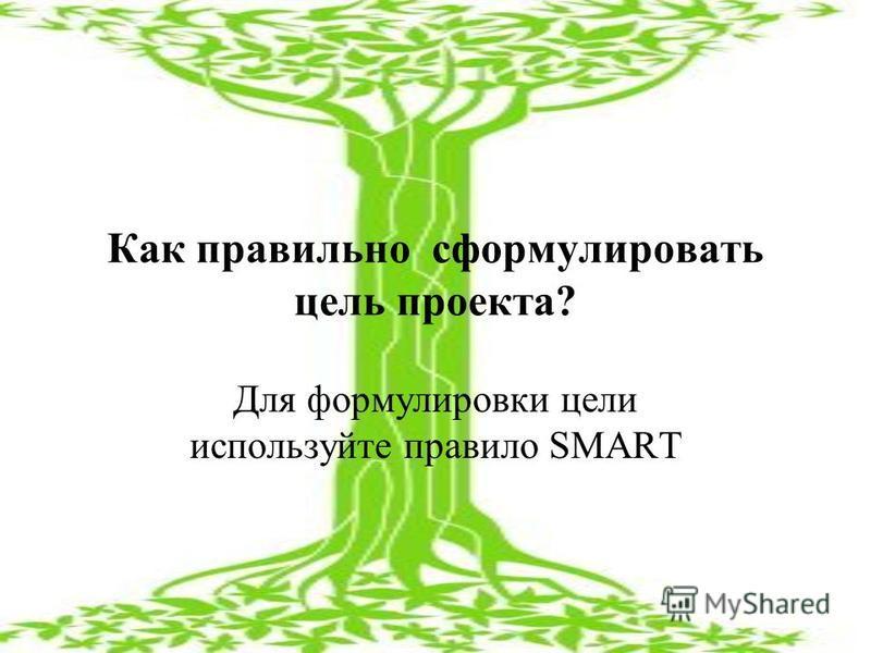 Как правильно сформулировать цель проекта? Для формулировки цели используйте правило SMART