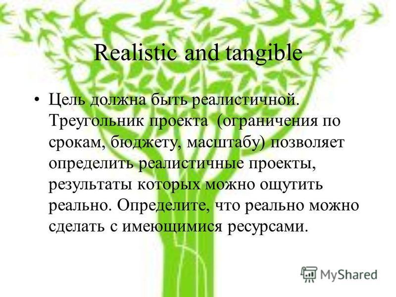 Realistic and tangible Цель должна быть реалистичной. Треугольник проекта (ограничения по срокам, бюджету, масштабу) позволяет определить реалистичные проекты, результаты которых можно ощутить реально. Определите, что реально можно сделать с имеющими