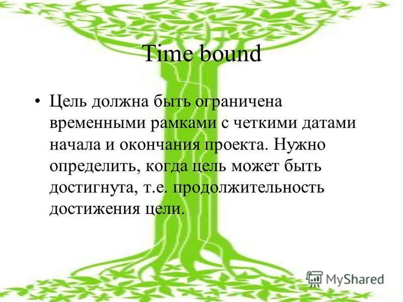 Time bound Цель должна быть ограничена временными рамками с четкими датами начала и окончания проекта. Нужно определить, когда цель может быть достигнута, т.е. продолжительность достижения цели.