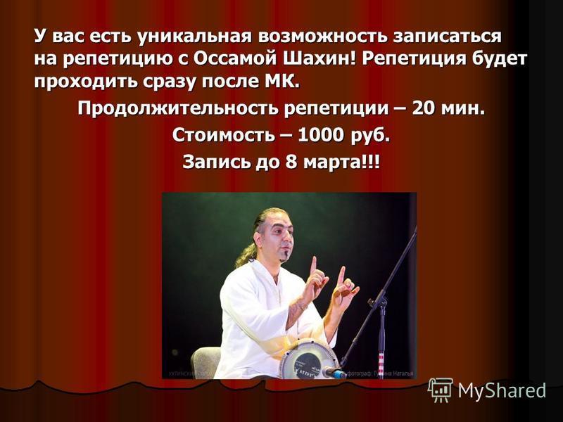 У вас есть уникальная возможность записаться на репетицию с Оссамой Шахин! Репетиция будет проходить сразу после МК. Продолжительность репетиции – 20 мин. Стоимость – 1000 руб. Запись до 8 марта!!!