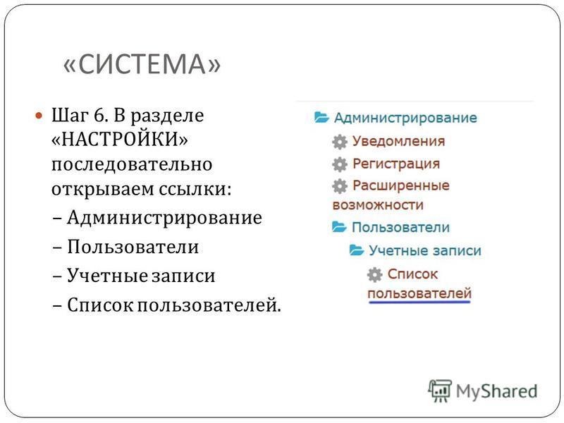 « СИСТЕМА » Шаг 6. В разделе « НАСТРОЙКИ » последовательно открываем ссылки : – Администрирование – Пользователи – Учетные записи – Список пользователей.