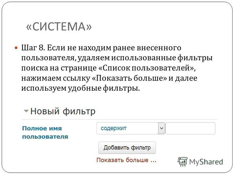 « СИСТЕМА » Шаг 8. Если не находим ранее внесенного пользователя, удаляем использованные фильтры поиска на странице « Список пользователей », нажимаем ссылку « Показать больше » и далее используем удобные фильтры.