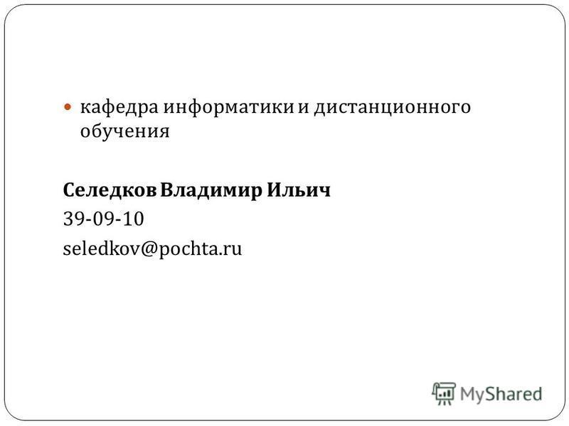 кафедра информатики и дистанционного обучения Селедков Владимир Ильич 39-09-10 seledkov@pochta.ru