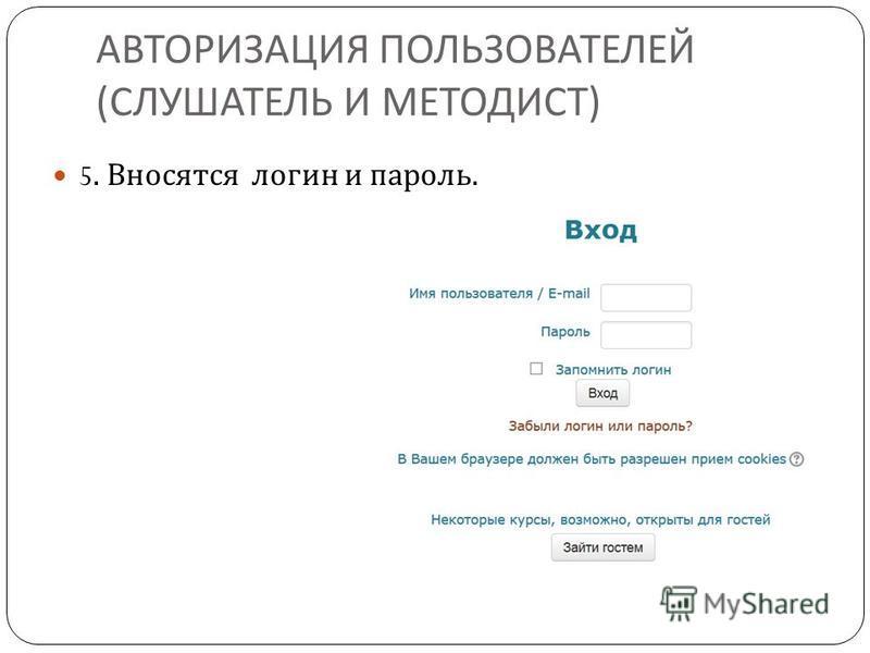 АВТОРИЗАЦИЯ ПОЛЬЗОВАТЕЛЕЙ ( СЛУШАТЕЛЬ И МЕТОДИСТ ) 5. Вносятся логин и пароль.