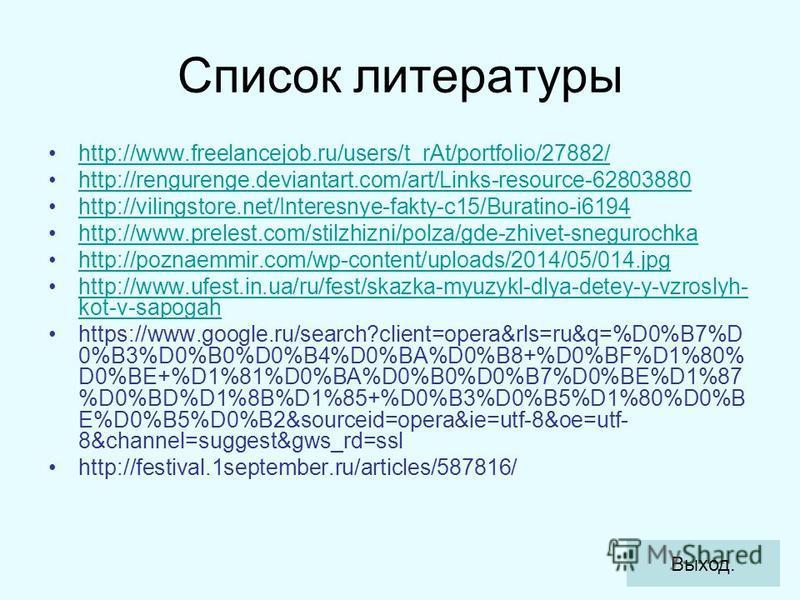 Список литературы http://www.freelancejob.ru/users/t_rAt/portfolio/27882/ http://rengurenge.deviantart.com/art/Links-resource-62803880 http://vilingstore.net/Interesnye-fakty-c15/Buratino-i6194 http://www.prelest.com/stilzhizni/polza/gde-zhivet-snegu