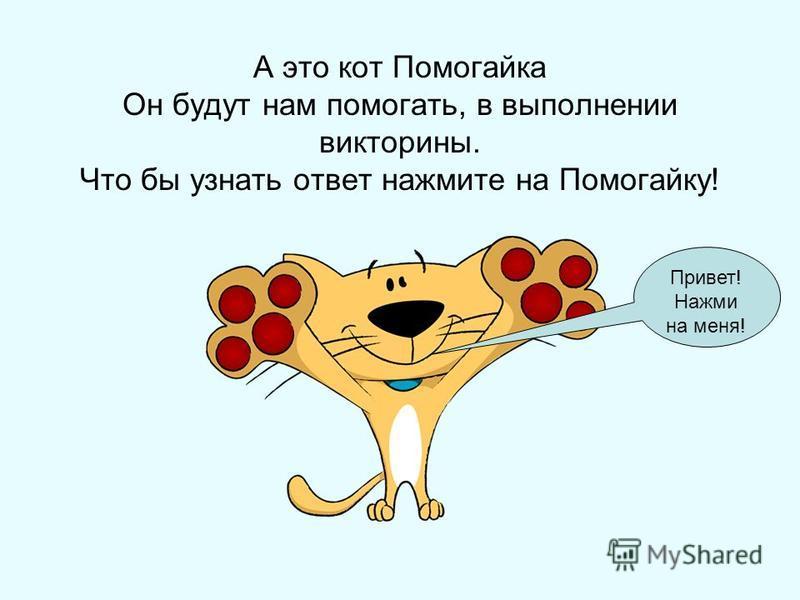 А это кот Помогайка Он будут нам помогать, в выполнении викторины. Что бы узнать ответ нажмите на Помогайку! Привет! Нажми на меня!