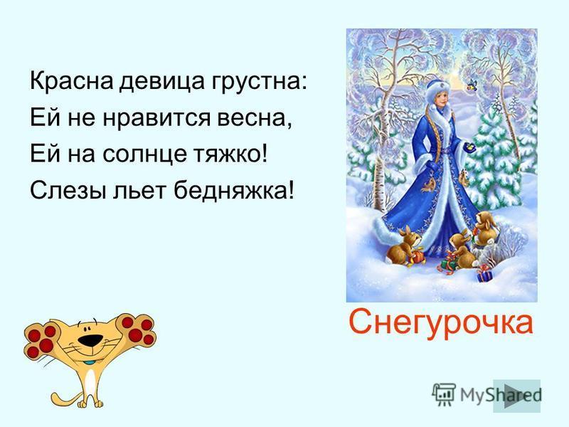 Снегурочка Красна девица грустна: Ей не нравится весна, Ей на солнце тяжко! Слезы льет бедняжка!