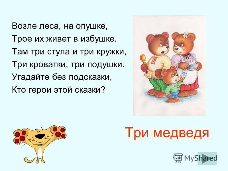Три медведя Возле леса, на опушке, Трое их живет в избушке. Там три стула и три кружки, Три кроватки, три подушки. Угадайте без подсказки, Кто герои этой сказки?