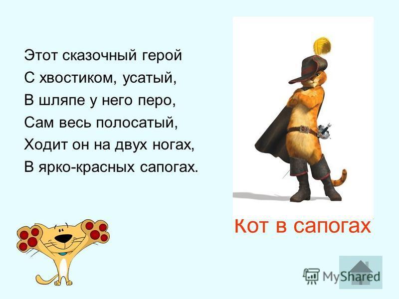 Кот в сапогах Этот сказочный герой С хвостиком, усатый, В шляпе у него перо, Сам весь полосатый, Ходит он на двух ногах, В ярко-красных сапогах.