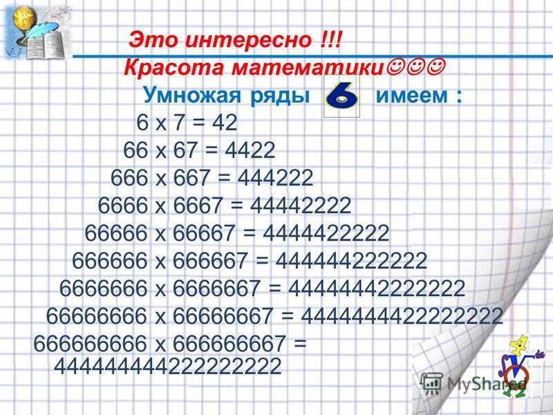 Это интересно !!! Красота математики Умножая ряды имеем : 6 x 7 = 42 66 x 67 = 4422 666 x 667 = 444222 6666 x 6667 = 44442222 66666 x 66667 = 4444422222 666666 x 666667 = 444444222222 6666666 x 6666667 = 44444442222222 66666666 x 66666667 = 444444442