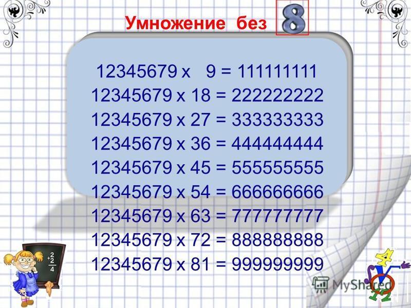 Умножение без 12345679 x 9 = 111111111 12345679 x 18 = 222222222 12345679 x 27 = 333333333 12345679 x 36 = 444444444 12345679 x 45 = 555555555 12345679 x 54 = 666666666 12345679 x 63 = 777777777 12345679 x 72 = 888888888 12345679 x 81 = 999999999