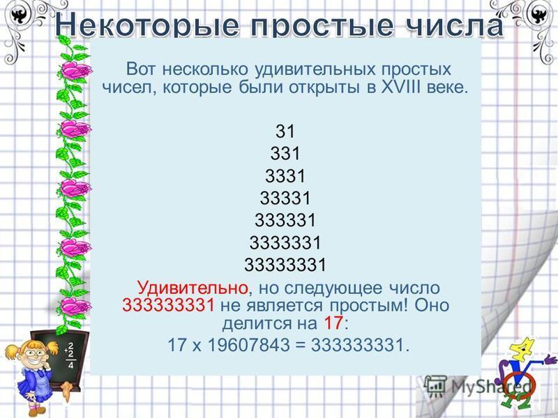 Вот несколько удивительных простых чисел, которые были открыты в XVIII веке. 31 331 3331 33331 333331 3333331 33333331 Удивительно, но следующее число 333333331 не является простым! Оно делится на 17: 17 x 19607843 = 333333331.