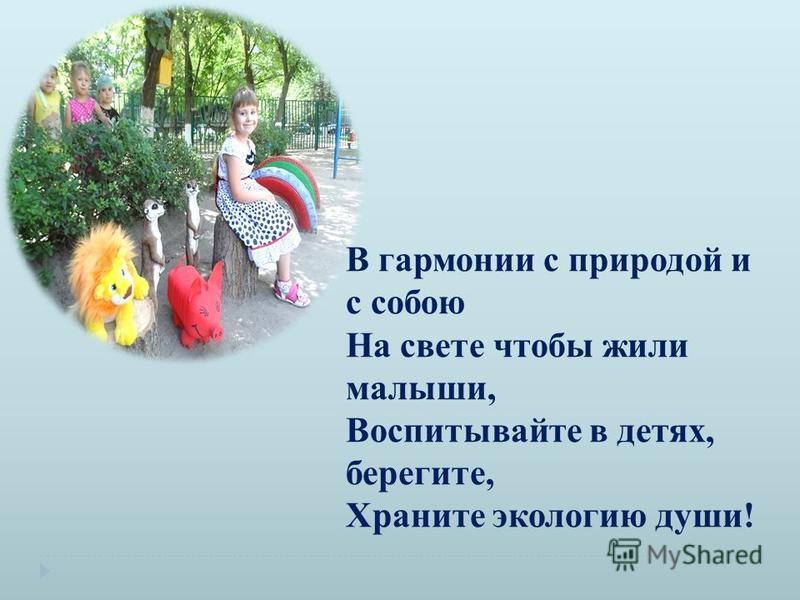 В гармонии с природой и с собою На свете чтобы жили малыши, Воспитывайте в детях, берегите, Храните экологию души!