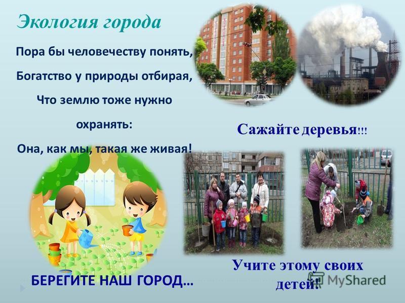 Экология города Сажайте деревья !!! Учите этому своих детей! Пора бы человечеству понять, Богатство у природы отбирая, Что землю тоже нужно охранять: Она, как мы, такая же живая! БЕРЕГИТЕ НАШ ГОРОД…