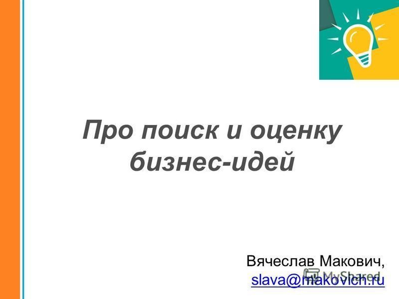Вячеслав Макович, slava@makovich.ru Про поиск и оценку бизнес-идей