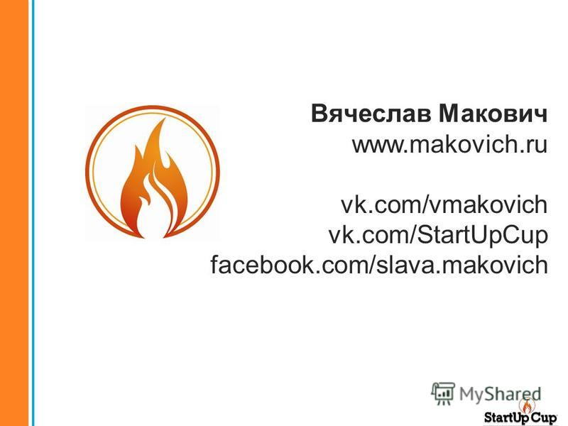 Вячеслав Макович www.makovich.ru vk.com/vmakovich vk.com/StartUpCup facebook.com/slava.makovich