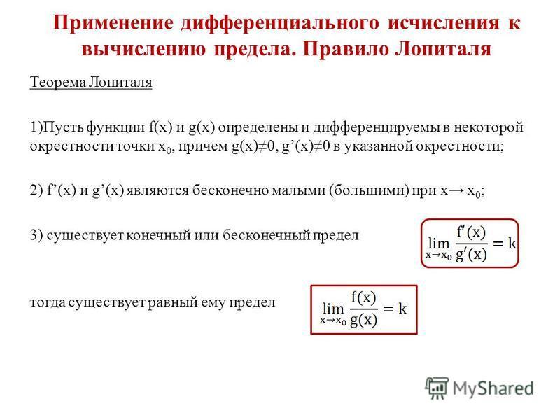 Применение дифференциального исчисления к вычислению предела. Правило Лопиталя Теорема Лопиталя 1)Пусть функции f(x) и g(x) определены и дифференцируемы в некоторой окрестности точки х 0, причем g(x)0, g(x)0 в указанной окрестности; 2) f(x) и g(x) яв