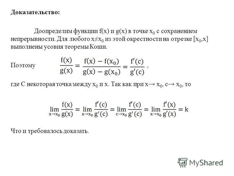 Доказательство: Доопределим функции f(x) и g(x) в точке х 0 с сохранением непрерывности. Для любого xх 0 из этой окрестности на отрезке [х 0,x] выполнены усовия теоремы Коши. Поэтому, где С некоторая точка между х 0 и x. Так как при x х 0, с х 0, то