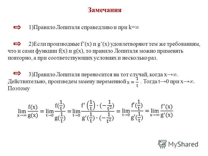 Замечания 1)Правило Лопиталя справедливо и при k= 2)Если производные f(x) и g(x) удовлетворяют тем же требованиям, что и сами функции f(x) и g(x), то правило Лопиталя можно применять повторно, а при соответствующих условиях и несколько раз. 3)Правило
