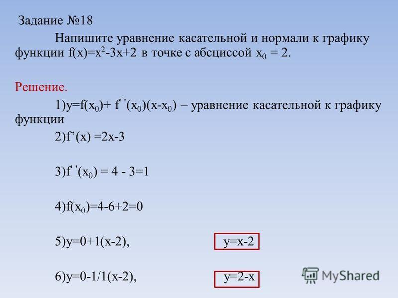 Задание 18 Напишите уравнение касательной и нормали к графику функции f(x)=x 2 -3x+2 в точке с абсциссой х 0 = 2. Решение. 1)y=f(x 0 )+ f ' ' (x 0 )(x-x 0 ) – уравнение касательной к графику функции 2)f(x) =2x-3 3)f ' ' (x 0 ) = 4 - 3=1 4)f(x 0 )=4-6