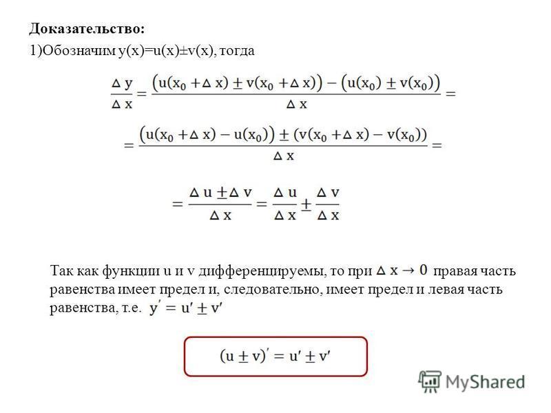 Доказательство: 1)Обозначим y(x)=u(x)±v(x), тогда Так как функции u и v дифференцируемы, то при правая часть равенства имеет предел и, следовательно, имеет предел и левая часть равенства, т.е.