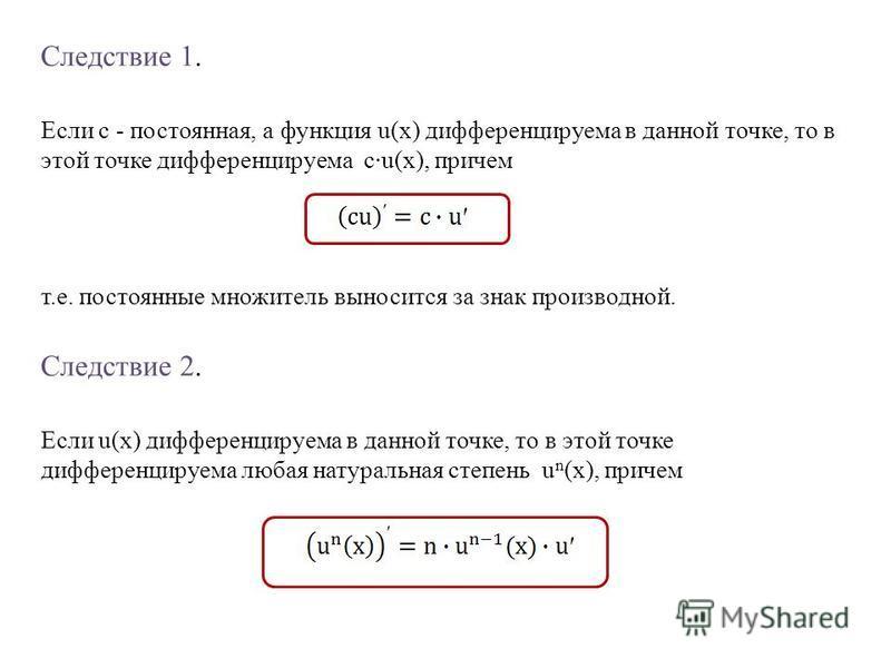 Следствие 1. Если c - постоянная, а функция u(x) дифференцируема в данной точке, то в этой точке дифференцируема c·u(x), причем т.е. постоянные множитель выносится за знак производной. Следствие 2. Если u(x) дифференцируема в данной точке, то в этой