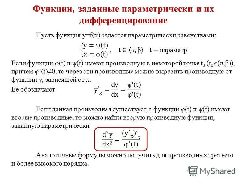 Функции, заданные параметрически и их дифференцирование Пусть функция y=f(x) задается параметрически равенствами: Если функции φ(t) и ψ(t) имеют производную в некоторой точке t 0 (t 0 Є (α,β)), причем φ(t)0, то через эти производные можно выразить пр