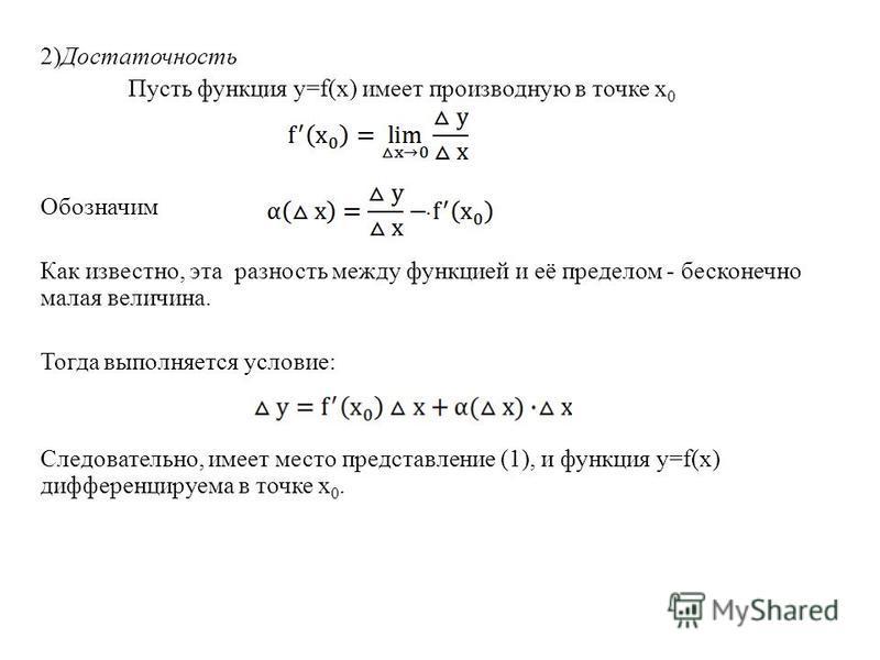 2)Достаточность Пусть функция y=f(x) имеет производную в точке х 0 Обозначим. Как известно, эта разность между функцией и её пределом - бесконечно малая величина. Тогда выполняется условие: Следовательно, имеет место представление (1), и функция y=f(