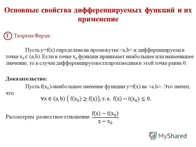 Основные свойства дифференцируемых функций и их применение Т. Теорема Ферма Пусть y=f(x) определена на промежутке и дифференцируема в точке х 0 Є (a,b). Если в точке х 0 функция принимает наибольшее или наименьшее значение, то в случае дифференцируем