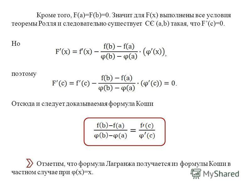 Кроме того, F(a)=F(b)=0. Значит для F(x) выполнены все условия теоремы Ролля и следовательно существует СЄ (a,b) такая, что F(c)=0. Но, поэтому. Отсюда и следует доказываемая формула Коши Отметим, что формула Лагранжа получается из формулы Коши в час